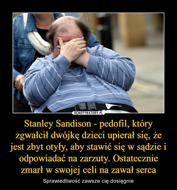 Stanley Sandison - pedofil, który zgwałcił dwójkę dzieci upierał się, że jest zbyt otyły, aby stawić się w sądzie i odpowiadać na zarzuty. Ostatecznie zmarł w swojej celi na zawał serca – Sprawiedliwość zawsze cię dosięgnie