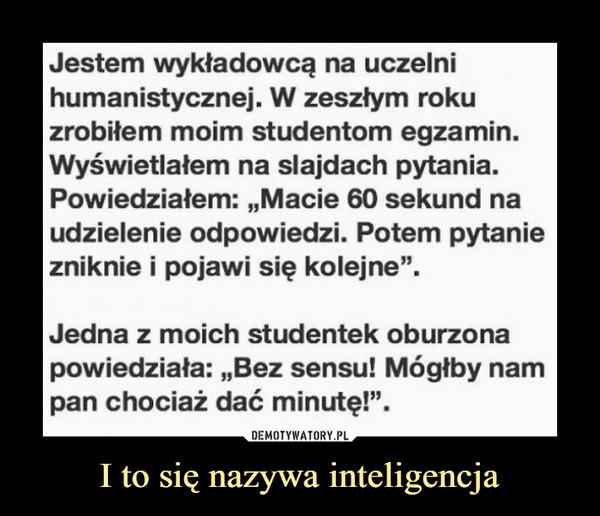 """I to się nazywa inteligencja –  Jestem wykładowcą na uczelnihumanistycznej. W zeszlym rokuzrobiłem moim studentom egzamin.Wyświetlałem na slajdach pytania.Powiedziałem: ,,Macie 60 sekund naudzielenie odpowiedzi. Potem pytaniezniknie i pojawi się kolejne"""".Jedna z moich studentek oburzonapowiedziała: ,,Bez sensu! Mógłby nampan chociaż dać minutę!""""."""