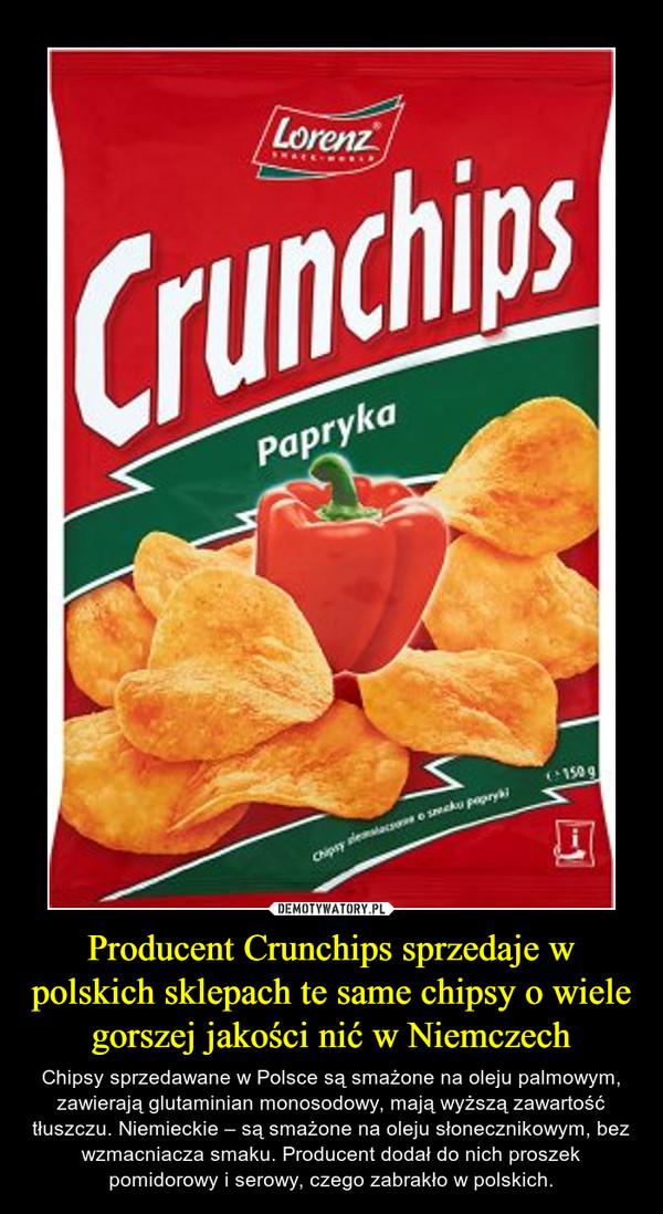 Producent Crunchips sprzedaje w polskich sklepach te same chipsy o wiele gorszej jakości nić w Niemczech – Chipsy sprzedawane w Polsce są smażone na oleju palmowym, zawierają glutaminian monosodowy, mają wyższą zawartość tłuszczu. Niemieckie – są smażone na oleju słonecznikowym, bez wzmacniacza smaku. Producent dodał do nich proszek pomidorowy i serowy, czego zabrakło w polskich.