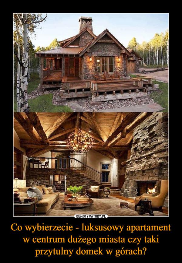 Co wybierzecie - luksusowy apartament w centrum dużego miasta czy taki przytulny domek w górach? –