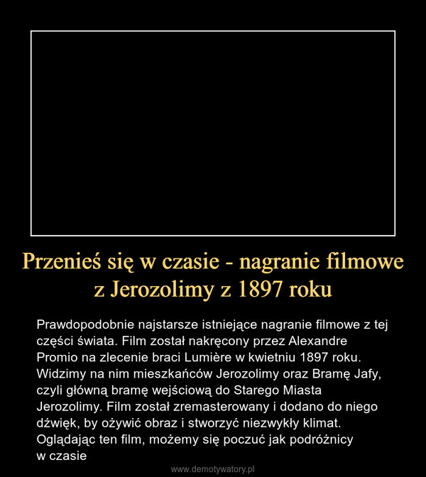 Przenieś się w czasie - nagranie filmowe z Jerozolimy z 1897 roku – Prawdopodobnie najstarsze istniejące nagranie filmowe z tej części świata. Film został nakręcony przez Alexandre Promio na zlecenie braci Lumière w kwietniu 1897 roku. Widzimy na nim mieszkańców Jerozolimy oraz Bramę Jafy, czyli główną bramę wejściową do Starego Miasta Jerozolimy. Film został zremasterowany i dodano do niego dźwięk, by ożywić obraz i stworzyć niezwykły klimat. Oglądając ten film, możemy się poczuć jak podróżnicy w czasie