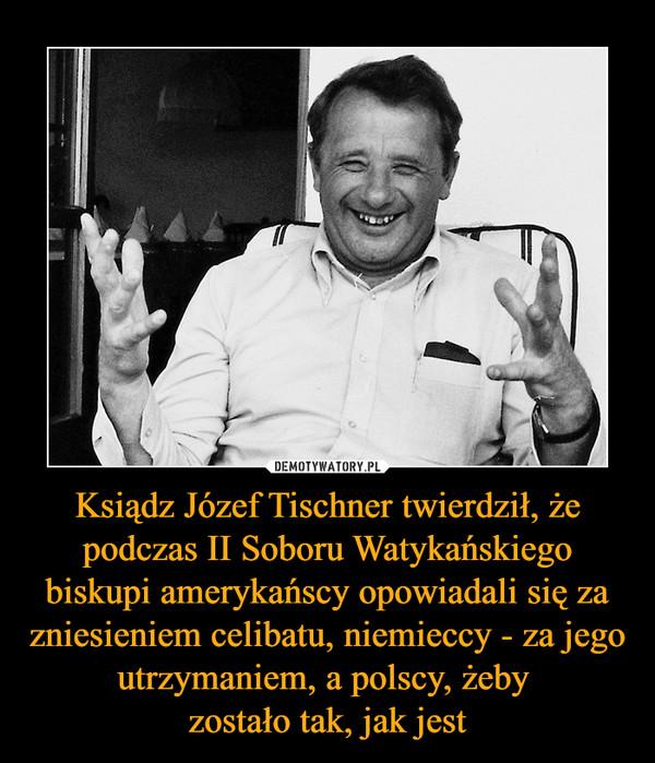 Ksiądz Józef Tischner twierdził, że podczas II Soboru Watykańskiego biskupi amerykańscy opowiadali się za zniesieniem celibatu, niemieccy - za jego utrzymaniem, a polscy, żeby zostało tak, jak jest –