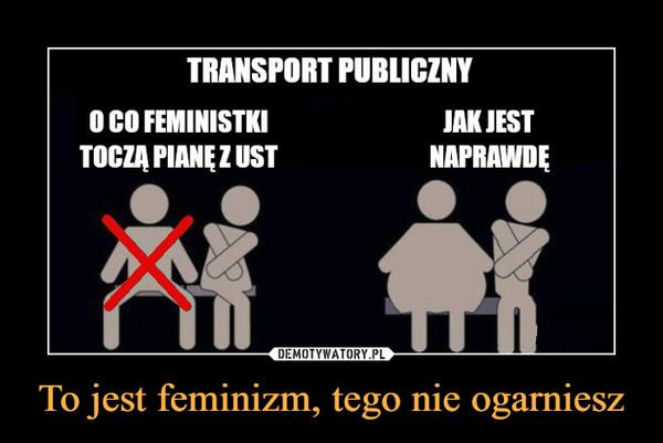 To jest feminizm, tego nie ogarniesz –