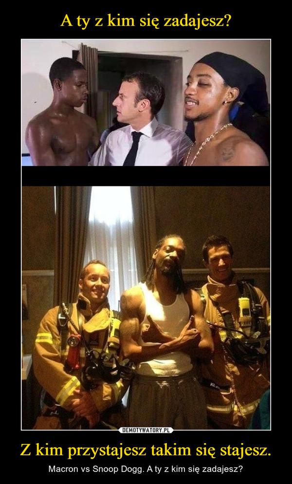 Z kim przystajesz takim się stajesz. – Macron vs Snoop Dogg. A ty z kim się zadajesz?