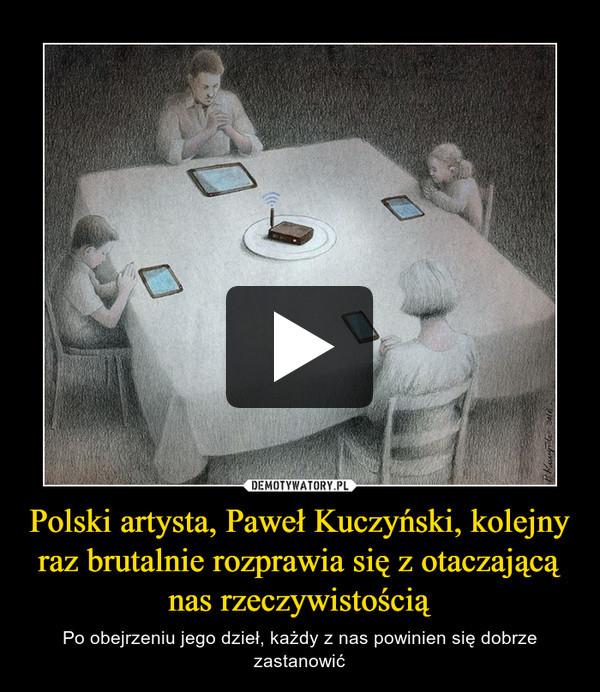 Polski artysta, Paweł Kuczyński, kolejny raz brutalnie rozprawia się z otaczającą nas rzeczywistością – Po obejrzeniu jego dzieł, każdy z nas powinien się dobrze zastanowić