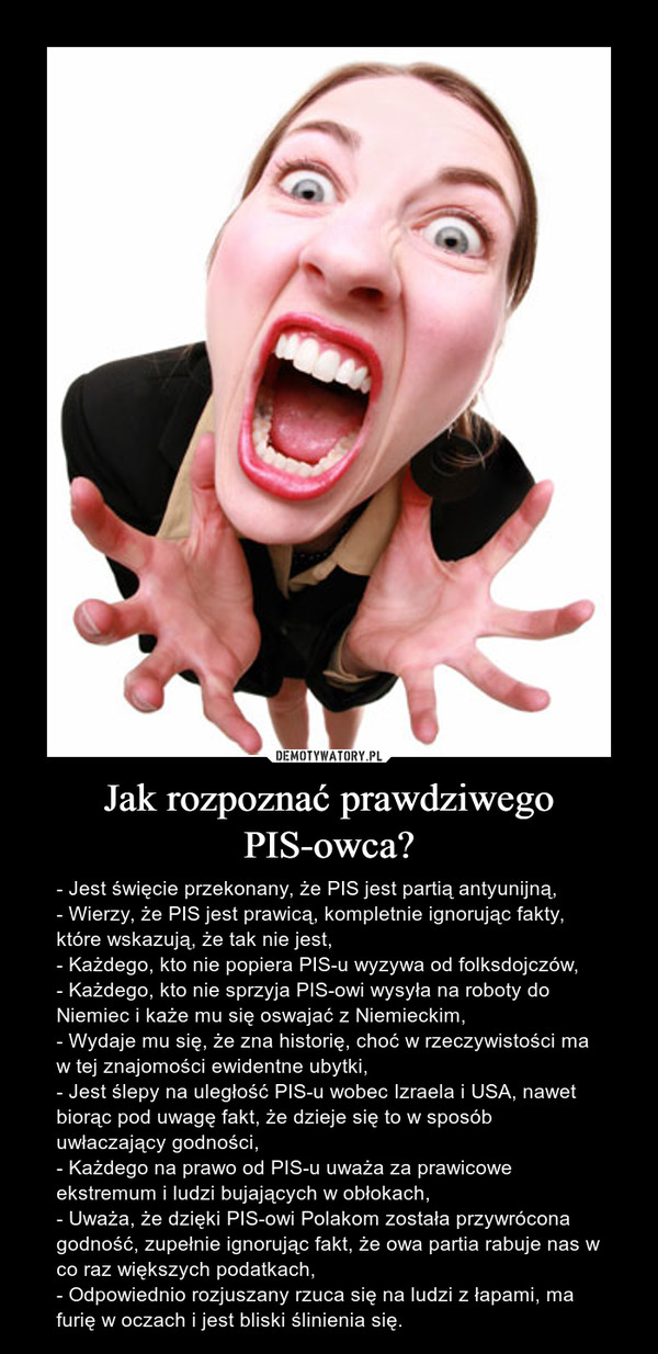 Jak rozpoznać prawdziwego PIS-owca? – - Jest święcie przekonany, że PIS jest partią antyunijną,- Wierzy, że PIS jest prawicą, kompletnie ignorując fakty, które wskazują, że tak nie jest,- Każdego, kto nie popiera PIS-u wyzywa od folksdojczów,- Każdego, kto nie sprzyja PIS-owi wysyła na roboty do Niemiec i każe mu się oswajać z Niemieckim,- Wydaje mu się, że zna historię, choć w rzeczywistości ma w tej znajomości ewidentne ubytki,- Jest ślepy na uległość PIS-u wobec Izraela i USA, nawet biorąc pod uwagę fakt, że dzieje się to w sposób uwłaczający godności,- Każdego na prawo od PIS-u uważa za prawicowe ekstremum i ludzi bujających w obłokach,- Uważa, że dzięki PIS-owi Polakom została przywrócona godność, zupełnie ignorując fakt, że owa partia rabuje nas w co raz większych podatkach,- Odpowiednio rozjuszany rzuca się na ludzi z łapami, ma furię w oczach i jest bliski ślinienia się.