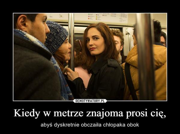 Kiedy w metrze znajoma prosi cię, – abyś dyskretnie obczaiła chłopaka obok