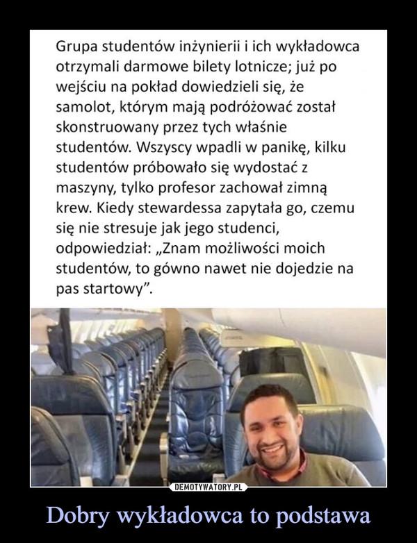 """Dobry wykładowca to podstawa –  Grupa studentów inżynierii i ich wykładowcaotrzymali darmowe bilety lotnicze; już powejściu na pokład dowiedzieli się, żesamolot, którym mają podróżować zostałskonstruowany przez tych właśniestudentów. Wszyscy wpadli w panikę, kilkustudentów próbowało się wydostać zmaszyny, tylko profesor zachowat zimnąkrew. Kiedy stewardessa zapytała go, czemusię nie stresuje jak jego studenci,odpowiedziat: Znam możliwości moichstudentów, to gówno nawet nie dojedzie napas startowy""""."""