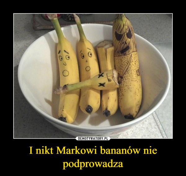 I nikt Markowi bananów nie podprowadza –