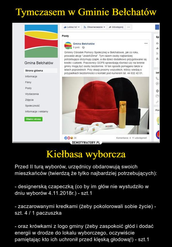 Kiełbasa wyborcza – Przed II turą wyborów, urzędnicy obdarowują swoich mieszkańców (twierdzą że tylko najbardziej potrzebujących):- designerską czapeczką (co by im głów nie wystudziło w dniu wyborów 4.11.2018r.) - szt.1- zaczarowanymi kredkami (żeby pokolorowali sobie życie) - szt. 4 / 1 paczuszka- oraz krówkami z logo gminy (żeby zaspokoić głód i dodać energii w drodze do lokalu wyborczego, oczywiście pamiętając kto ich uchronił przed klęską głodową!) - szt.1