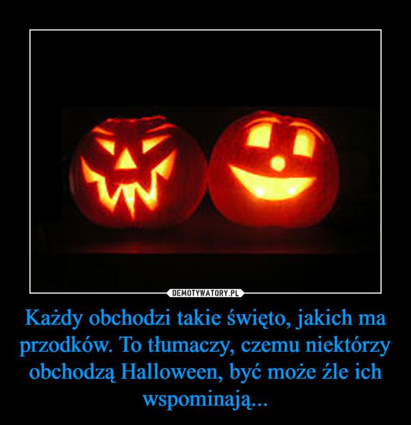 Każdy obchodzi takie święto, jakich ma przodków. To tłumaczy, czemu niektórzy obchodzą Halloween, być może źle ich wspominają... –