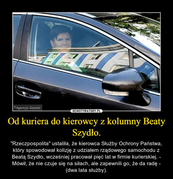 """Od kuriera do kierowcy z kolumny Beaty Szydło. – """"Rzeczpospolita"""" ustaliła, że kierowca Służby Ochrony Państwa, który spowodował kolizję z udziałem rządowego samochodu z Beatą Szydło, wcześniej pracował pięć lat w firmie kurierskiej. - Mówił, że nie czuje się na siłach, ale zapewnili go, że da radę - (dwa lata służby)."""
