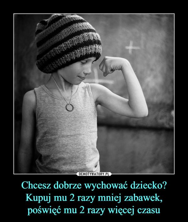 Chcesz dobrze wychować dziecko?Kupuj mu 2 razy mniej zabawek,poświęć mu 2 razy więcej czasu –