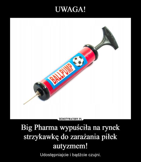 Big Pharma wypuściła na rynek strzykawkę do zarażania piłek autyzmem! – Udostępniajcie i bądźcie czujni.