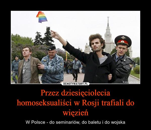Przez dziesięcioleciahomoseksualiści w Rosji trafiali do więzień – W Polsce - do seminariów, do baletu i do wojska