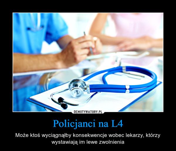 Policjanci na L4 – Może ktoś wyciągnąłby konsekwencje wobec lekarzy, którzy wystawiają im lewe zwolnienia