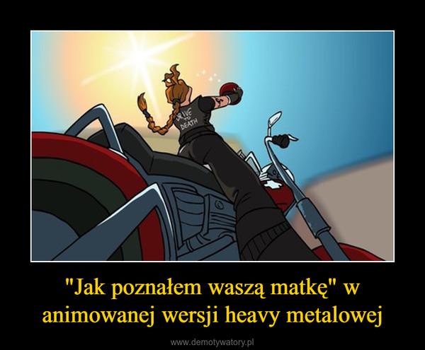 """""""Jak poznałem waszą matkę"""" w animowanej wersji heavy metalowej –"""