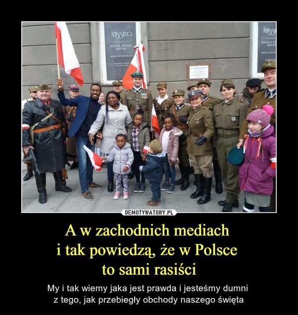 A w zachodnich mediach i tak powiedzą, że w Polsce to sami rasiści – My i tak wiemy jaka jest prawda i jesteśmy dumni z tego, jak przebiegły obchody naszego święta