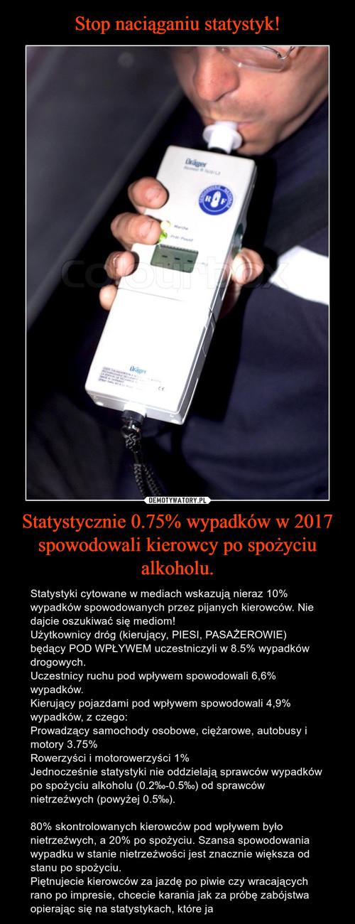 Stop naciąganiu statystyk! Statystycznie 0.75% wypadków w 2017 spowodowali kierowcy po spożyciu alkoholu.