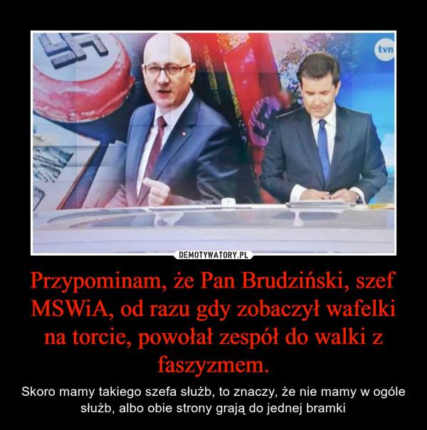 Przypominam, że Pan Brudziński, szef MSWiA, od razu gdy zobaczył wafelki na torcie, powołał zespół do walki z faszyzmem. – Skoro mamy takiego szefa służb, to znaczy, że nie mamy w ogóle służb, albo obie strony grają do jednej bramki