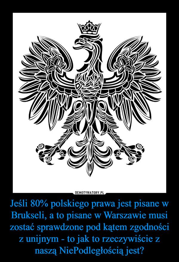 Jeśli 80% polskiego prawa jest pisane w Brukseli, a to pisane w Warszawie musi zostać sprawdzone pod kątem zgodności z unijnym - to jak to rzeczywiście z naszą NiePodległością jest? –