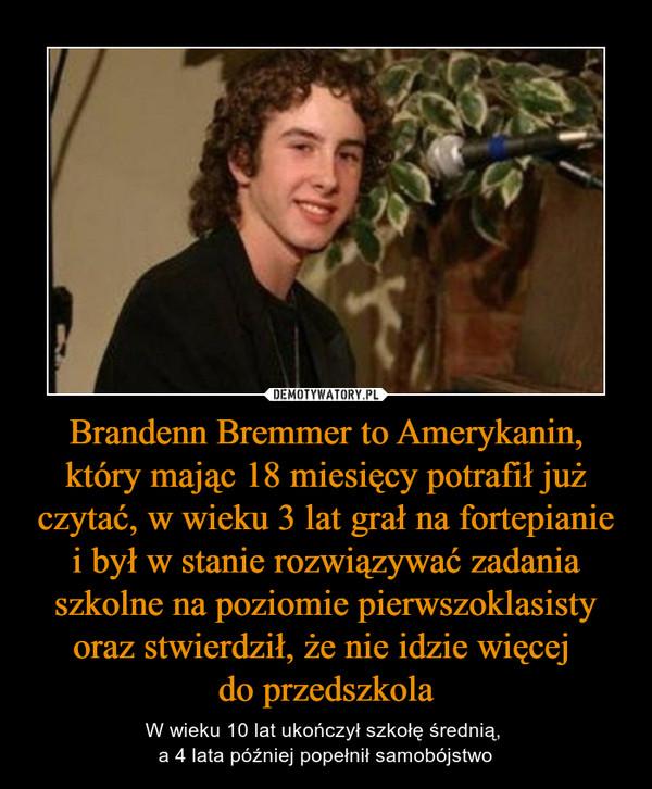 Brandenn Bremmer to Amerykanin, który mając 18 miesięcy potrafił już czytać, w wieku 3 lat grał na fortepianie i był w stanie rozwiązywać zadania szkolne na poziomie pierwszoklasisty oraz stwierdził, że nie idzie więcej do przedszkola – W wieku 10 lat ukończył szkołę średnią, a 4 lata później popełnił samobójstwo