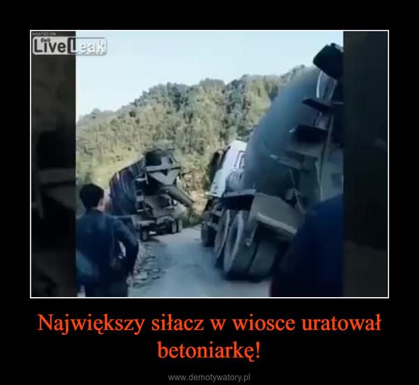 Największy siłacz w wiosce uratował betoniarkę! –