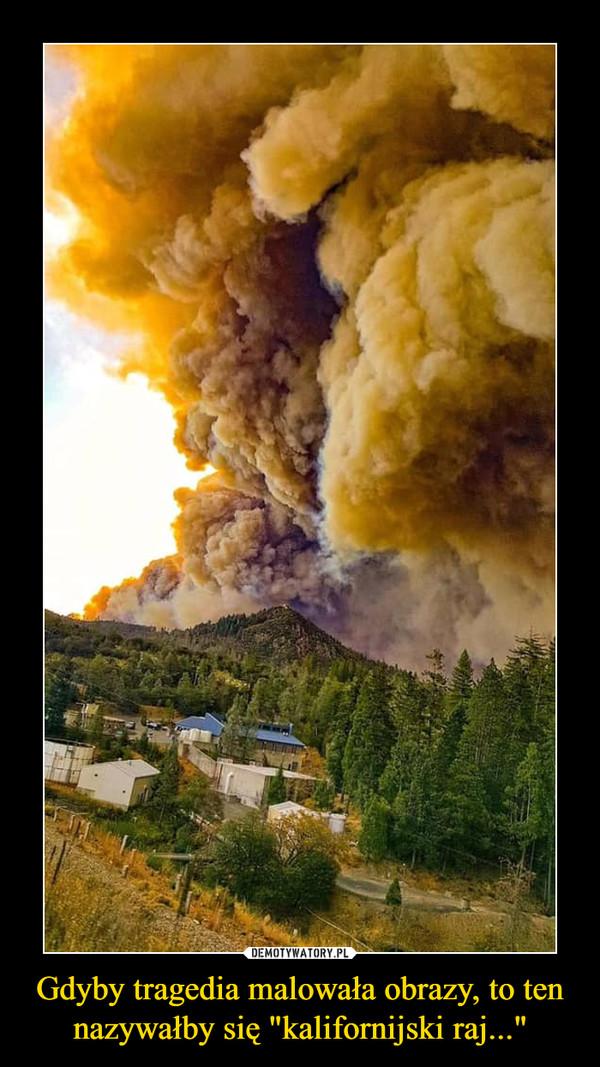 """Gdyby tragedia malowała obrazy, to ten nazywałby się """"kalifornijski raj..."""" –"""