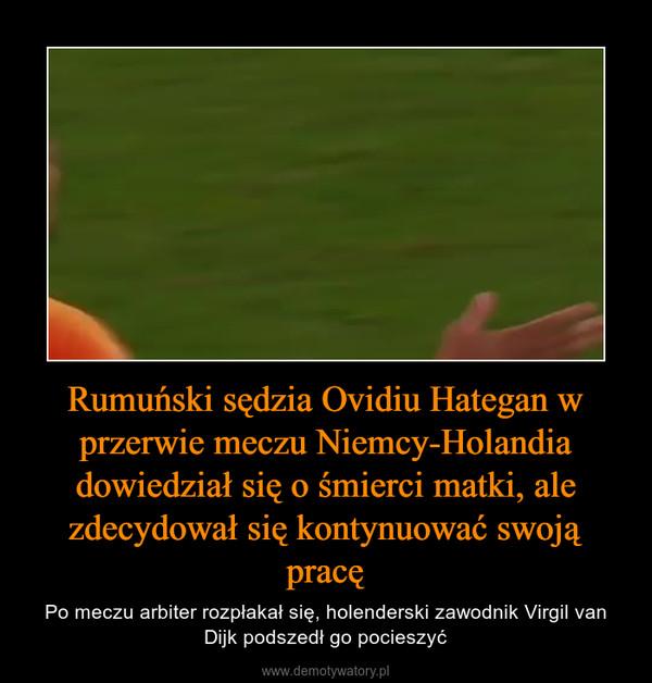 Rumuński sędzia Ovidiu Hategan w przerwie meczu Niemcy-Holandia dowiedział się o śmierci matki, ale zdecydował się kontynuować swoją pracę – Po meczu arbiter rozpłakał się, holenderski zawodnik Virgil van Dijk podszedł go pocieszyć