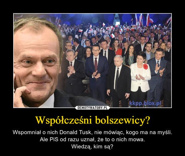 Współcześni bolszewicy? – Wspomniał o nich Donald Tusk, nie mówiąc, kogo ma na myśli.Ale PiS od razu uznał, że to o nich mowa.Wiedzą, kim są?