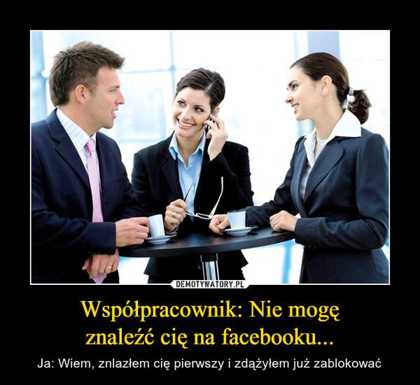 Współpracownik: Nie mogęznaleźć cię na facebooku... – Ja: Wiem, znlazłem cię pierwszy i zdążyłem już zablokować