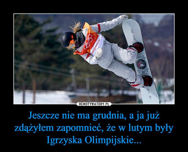 Jeszcze nie ma grudnia, a ja już zdążyłem zapomnieć, że w lutym były Igrzyska Olimpijskie... –