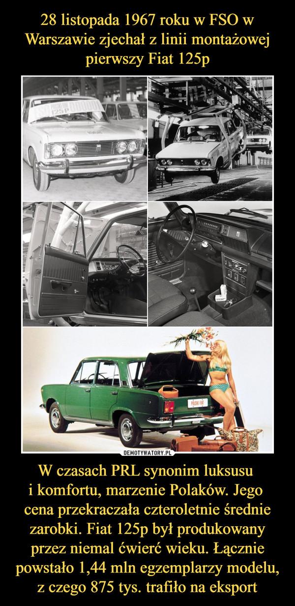 W czasach PRL synonim luksusu i komfortu, marzenie Polaków. Jego cena przekraczała czteroletnie średnie zarobki. Fiat 125p był produkowany przez niemal ćwierć wieku. Łącznie powstało 1,44 mln egzemplarzy modelu, z czego 875 tys. trafiło na eksport –