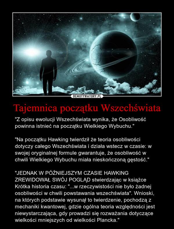 """Tajemnica początku Wszechświata – """"Z opisu ewolucji Wszechświata wynika, że Osobliwość powinna istnieć na początku Wielkiego Wybuchu."""" """"Na początku Hawking twierdził że teoria osobliwości dotyczy całego Wszechświata i działa wstecz w czasie: w swojej oryginalnej formule gwarantuje, że osobliwość w chwili Wielkiego Wybuchu miała nieskończoną gęstość.""""""""JEDNAK W PÓŹNIEJSZYM CZASIE HAWKING ZREWIDOWAŁ SWÓJ POGLĄD stwierdzając w książce Krótka historia czasu: """"...w rzeczywistości nie było żadnej osobliwości w chwili powstawania wszechświata"""". Wnioski, na których podstawie wysunął to twierdzenie, pochodzą z mechaniki kwantowej, gdzie ogólna teoria względności jest niewystarczająca, gdy prowadzi się rozważania dotyczące wielkości mniejszych od wielkości Plancka."""""""