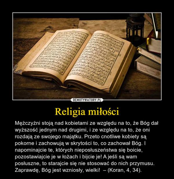 Religia miłości – Mężczyźni stoją nad kobietami ze względu na to, że Bóg dał wyższość jednym nad drugimi, i ze względu na to, że oni rozdają ze swojego majątku. Przeto cnotliwe kobiety są pokorne i zachowują w skrytości to, co zachował Bóg. I napominajcie te, których nieposłuszeństwa się boicie, pozostawiajcie je w łożach i bijcie je! A jeśli są wam posłuszne, to starajcie się nie stosować do nich przymusu. Zaprawdę, Bóg jest wzniosły, wielki!  – (Koran, 4, 34).