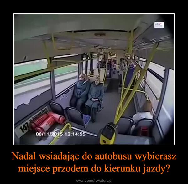 Nadal wsiadając do autobusu wybierasz miejsce przodem do kierunku jazdy? –