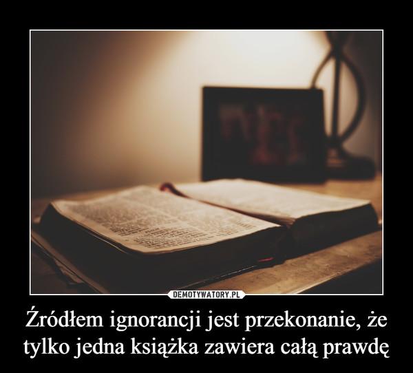 Źródłem ignorancji jest przekonanie, że tylko jedna książka zawiera całą prawdę –