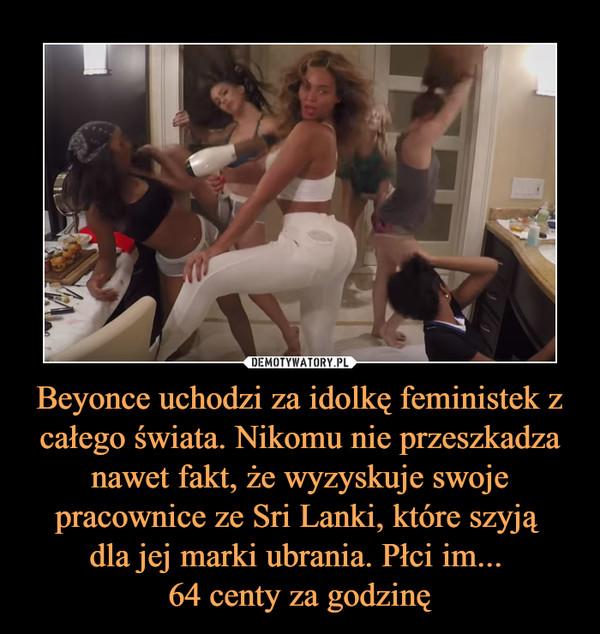 Beyonce uchodzi za idolkę feministek z całego świata. Nikomu nie przeszkadza nawet fakt, że wyzyskuje swoje pracownice ze Sri Lanki, które szyją dla jej marki ubrania. Płci im... 64 centy za godzinę –