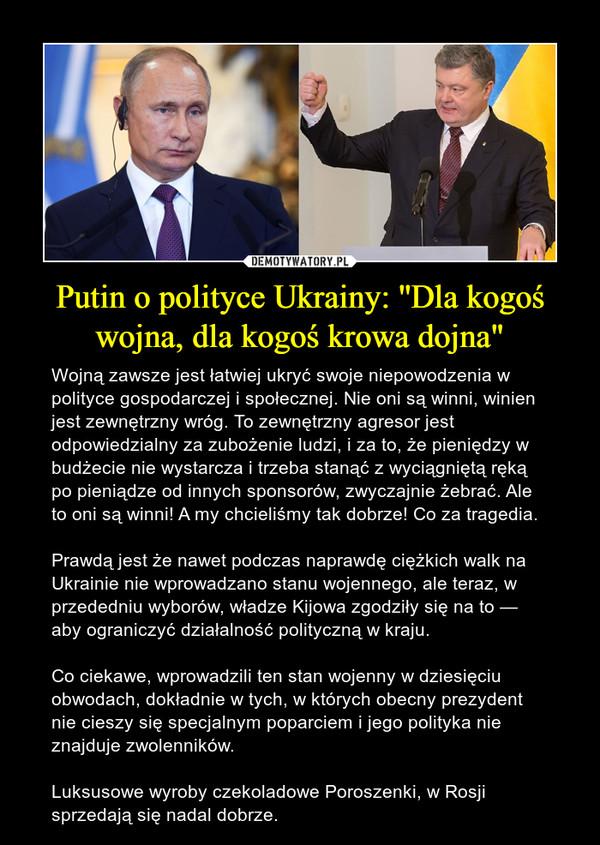 """Putin o polityce Ukrainy: ''Dla kogoś wojna, dla kogoś krowa dojna"""" – Wojną zawsze jest łatwiej ukryć swoje niepowodzenia w polityce gospodarczej i społecznej. Nie oni są winni, winien jest zewnętrzny wróg. To zewnętrzny agresor jest odpowiedzialny za zubożenie ludzi, i za to, że pieniędzy w budżecie nie wystarcza i trzeba stanąć z wyciągniętą ręką po pieniądze od innych sponsorów, zwyczajnie żebrać. Ale to oni są winni! A my chcieliśmy tak dobrze! Co za tragedia.Prawdą jest że nawet podczas naprawdę ciężkich walk na Ukrainie nie wprowadzano stanu wojennego, ale teraz, w przededniu wyborów, władze Kijowa zgodziły się na to — aby ograniczyć działalność polityczną w kraju.Co ciekawe, wprowadzili ten stan wojenny w dziesięciu obwodach, dokładnie w tych, w których obecny prezydent nie cieszy się specjalnym poparciem i jego polityka nie znajduje zwolenników.Luksusowe wyroby czekoladowe Poroszenki, w Rosji sprzedają się nadal dobrze."""