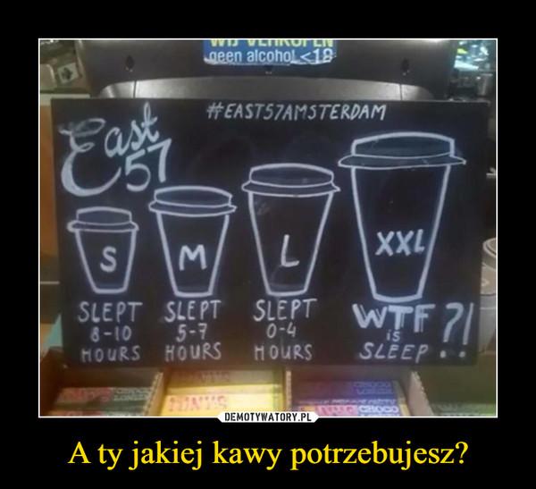 A ty jakiej kawy potrzebujesz? –