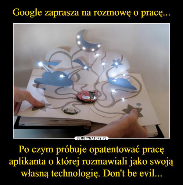 Po czym próbuje opatentować pracę aplikanta o której rozmawiali jako swoją własną technologię. Don't be evil... –