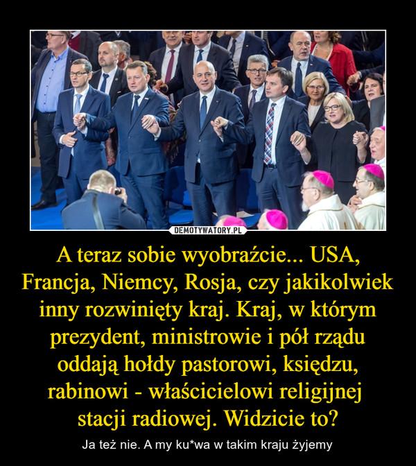 A teraz sobie wyobraźcie... USA, Francja, Niemcy, Rosja, czy jakikolwiek inny rozwinięty kraj. Kraj, w którym prezydent, ministrowie i pół rządu oddają hołdy pastorowi, księdzu, rabinowi - właścicielowi religijnej stacji radiowej. Widzicie to? – Ja też nie. A my ku*wa w takim kraju żyjemy