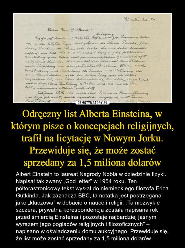 """Odręczny list Alberta Einsteina, w którym pisze o koncepcjach religijnych, trafił na licytację w Nowym Jorku. Przewiduje się, że może zostać sprzedany za 1,5 miliona dolarów – Albert Einstein to laureat Nagrody Nobla w dziedzinie fizyki. Napisał tak zwany """"God letter"""" w 1954 roku. Ten półtorastronicowy tekst wysłał do niemieckiego filozofa Erica Gutkinda. Jak zaznacza BBC, ta notatka jest postrzegana jako """"kluczowa"""" w debacie o nauce i religii. """"Ta niezwykle szczera, prywatna korespondencja została napisana rok przed śmiercią Einsteina i pozostaje najbardziej jasnym wyrazem jego poglądów religijnych i filozoficznych"""" – napisano w oświadczeniu domu aukcyjnego. Przewiduje się, że list może zostać sprzedany za 1,5 miliona dolarów"""
