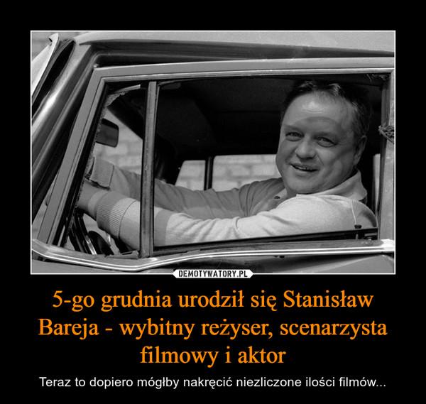 5-go grudnia urodził się Stanisław Bareja - wybitny reżyser, scenarzysta filmowy i aktor – Teraz to dopiero mógłby nakręcić niezliczone ilości filmów...
