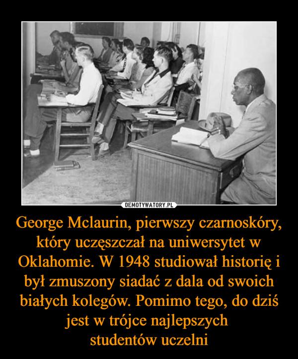 George Mclaurin, pierwszy czarnoskóry, który uczęszczał na uniwersytet w Oklahomie. W 1948 studiował historię i był zmuszony siadać z dala od swoich białych kolegów. Pomimo tego, do dziś jest w trójce najlepszych studentów uczelni –