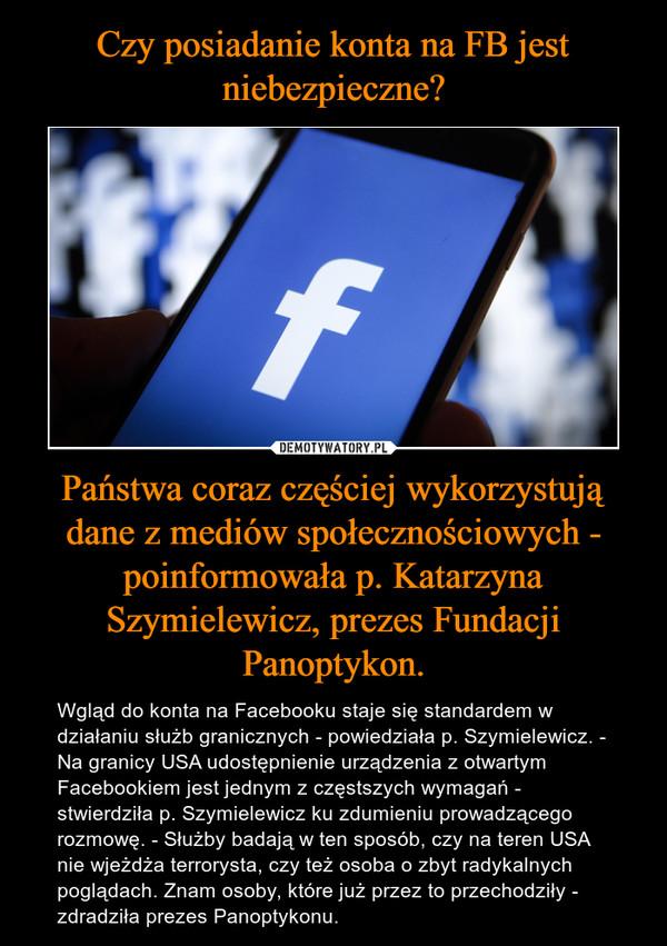 Państwa coraz częściej wykorzystują dane z mediów społecznościowych - poinformowała p. Katarzyna Szymielewicz, prezes Fundacji Panoptykon. – Wgląd do konta na Facebooku staje się standardem w działaniu służb granicznych - powiedziała p. Szymielewicz. - Na granicy USA udostępnienie urządzenia z otwartym Facebookiem jest jednym z częstszych wymagań - stwierdziła p. Szymielewicz ku zdumieniu prowadzącego rozmowę. - Służby badają w ten sposób, czy na teren USA nie wjeżdża terrorysta, czy też osoba o zbyt radykalnych poglądach. Znam osoby, które już przez to przechodziły - zdradziła prezes Panoptykonu.
