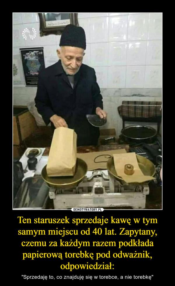 """Ten staruszek sprzedaje kawę w tym samym miejscu od 40 lat. Zapytany, czemu za każdym razem podkłada papierową torebkę pod odważnik, odpowiedział: – """"Sprzedaję to, co znajduję się w torebce, a nie torebkę"""""""