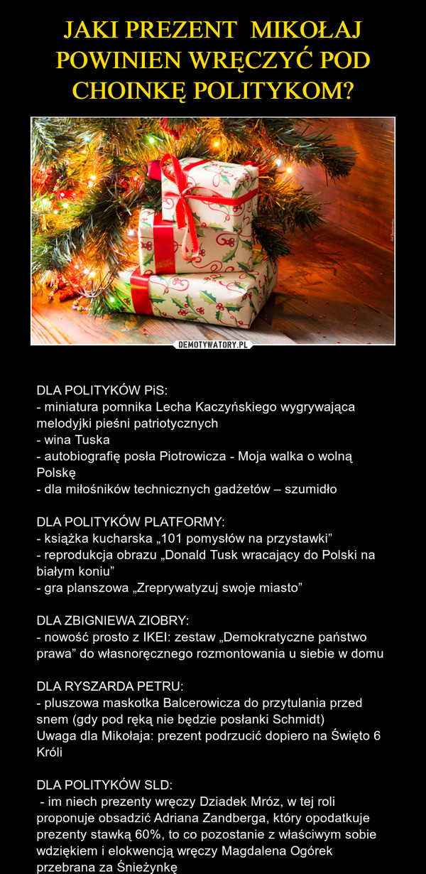 """– DLA POLITYKÓW PiS: - miniatura pomnika Lecha Kaczyńskiego wygrywająca melodyjki pieśni patriotycznych- wina Tuska - autobiografię posła Piotrowicza - Moja walka o wolną Polskę- dla miłośników technicznych gadżetów – szumidłoDLA POLITYKÓW PLATFORMY:- książka kucharska """"101 pomysłów na przystawki""""- reprodukcja obrazu """"Donald Tusk wracający do Polski na białym koniu""""- gra planszowa """"Zreprywatyzuj swoje miasto""""DLA ZBIGNIEWA ZIOBRY:- nowość prosto z IKEI: zestaw """"Demokratyczne państwo prawa"""" do własnoręcznego rozmontowania u siebie w domu DLA RYSZARDA PETRU:- pluszowa maskotka Balcerowicza do przytulania przed snem (gdy pod ręką nie będzie posłanki Schmidt)Uwaga dla Mikołaja: prezent podrzucić dopiero na Święto 6 KróliDLA POLITYKÓW SLD: - im niech prezenty wręczy Dziadek Mróz, w tej roli proponuje obsadzić Adriana Zandberga, który opodatkuje prezenty stawką 60%, to co pozostanie z właściwym sobie wdziękiem i elokwencją wręczy Magdalena Ogórek przebrana za Śnieżynkę"""