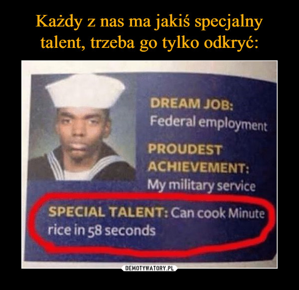 –  DREAM JOB: Federal employment PROUDEST ACHIEVEMENT: My military service SPECIAL TALENT: Can cook Minute rice in 58 seconds