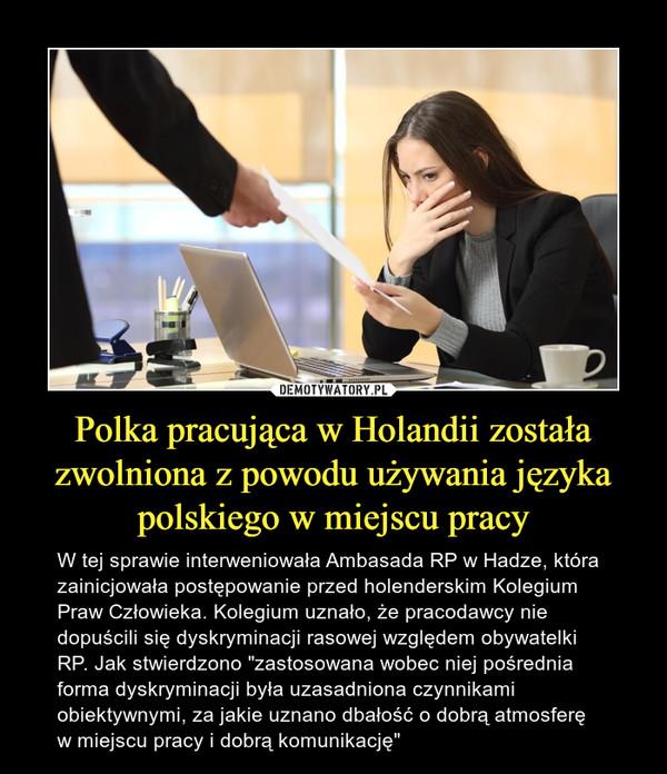 """Polka pracująca w Holandii została zwolniona z powodu używania języka polskiego w miejscu pracy – W tej sprawie interweniowała Ambasada RP w Hadze, która zainicjowała postępowanie przed holenderskim Kolegium Praw Człowieka. Kolegium uznało, że pracodawcy nie dopuścili się dyskryminacji rasowej względem obywatelki RP. Jak stwierdzono """"zastosowana wobec niej pośrednia forma dyskryminacji była uzasadniona czynnikami obiektywnymi, za jakie uznano dbałość o dobrą atmosferę w miejscu pracy i dobrą komunikację"""""""